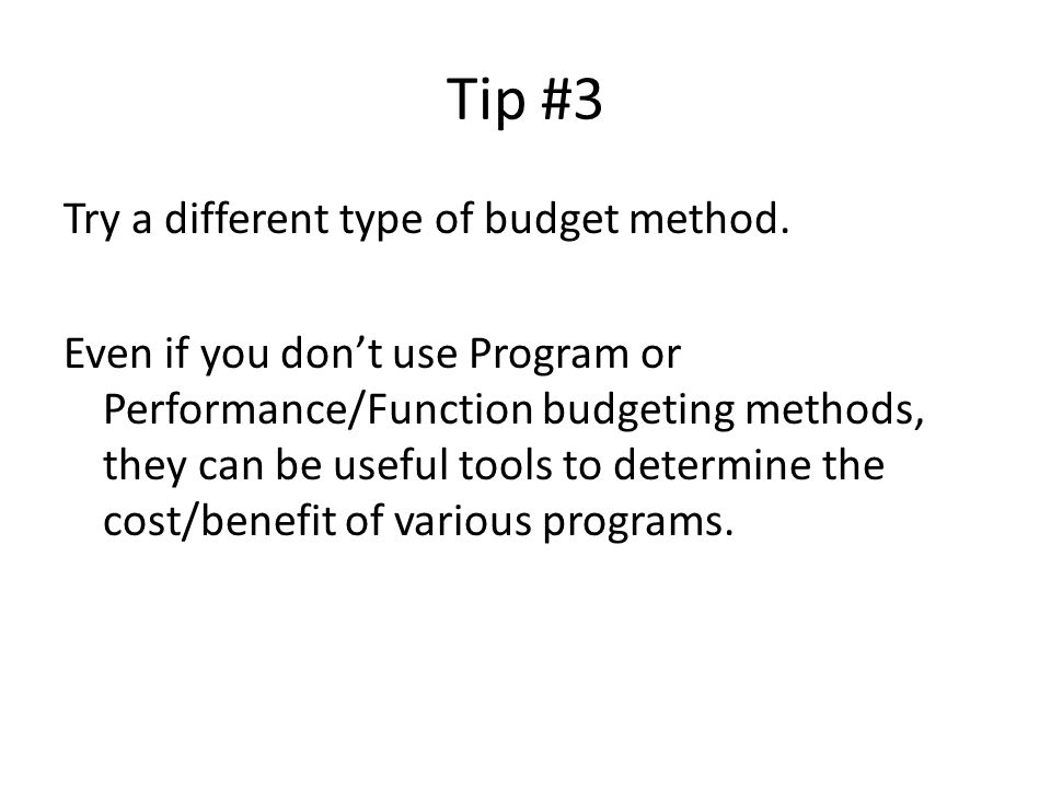 Tip #3 Try a different type of budget method. Even if you don't use Program or Performance/Function budgeting methods, they can be useful tools to det