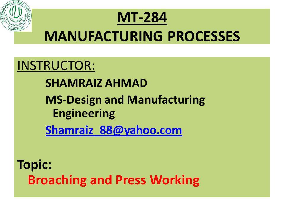 MT-284 MANUFACTURING PROCESSES INSTRUCTOR: SHAMRAIZ AHMAD MS-Design and Manufacturing Engineering Shamraiz_88@yahoo.com Topic: Broaching and Press Wor