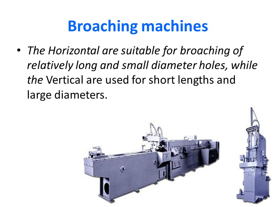 Broaching machines The Horizontal are suitable for broaching of relatively long and small diameter holes, while the Vertical are used for short length