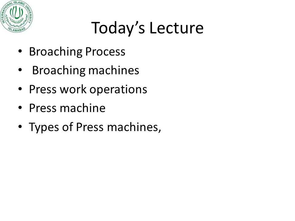 Today's Lecture Broaching Process Broaching machines Press work operations Press machine Types of Press machines,