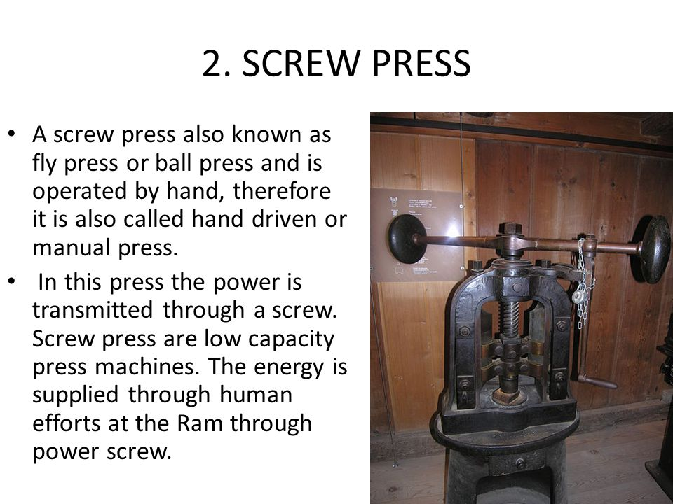 2. SCREW PRESS A screw press also known as fly press or ball press and is operated by hand, therefore it is also called hand driven or manual press. I