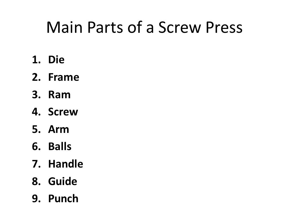 Main Parts of a Screw Press 1.Die 2.Frame 3.Ram 4.Screw 5.Arm 6.Balls 7.Handle 8.Guide 9.Punch