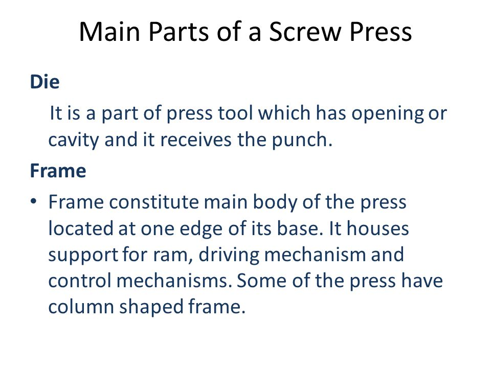 Main Parts of a Screw Press Die It is a part of press tool which has opening or cavity and it receives the punch. Frame Frame constitute main body of