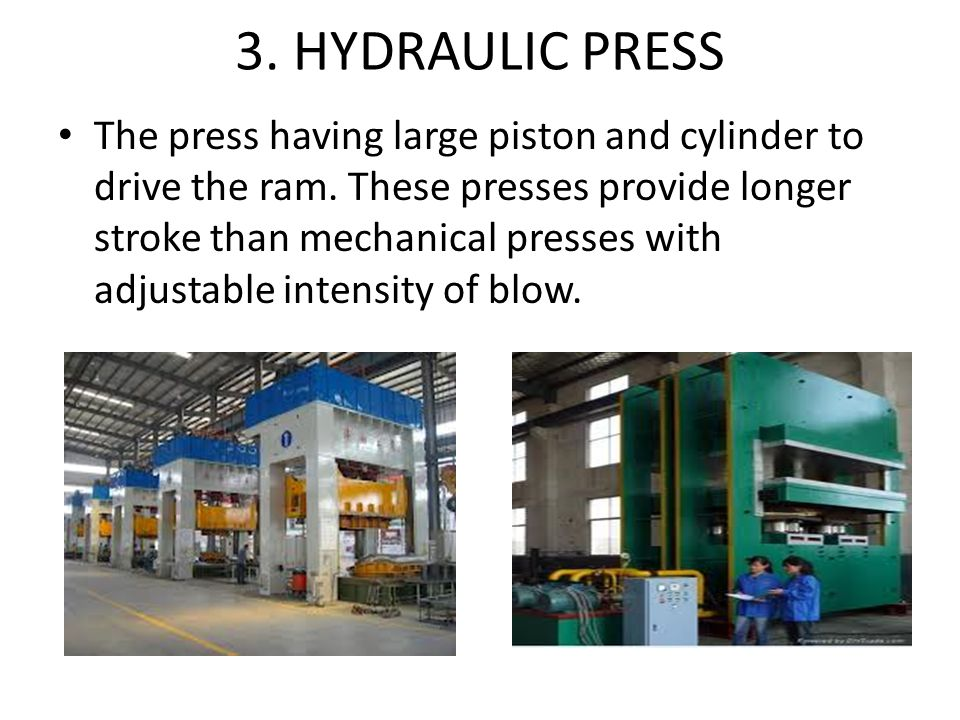 3. HYDRAULIC PRESS The press having large piston and cylinder to drive the ram. These presses provide longer stroke than mechanical presses with adjus