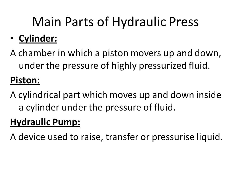 Main Parts of Hydraulic Press Cylinder: A chamber in which a piston movers up and down, under the pressure of highly pressurized fluid. Piston: A cyli