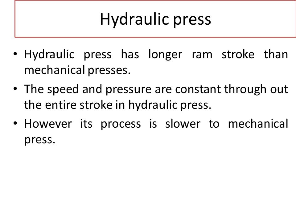 Hydraulic press Hydraulic press has longer ram stroke than mechanical presses. The speed and pressure are constant through out the entire stroke in hy