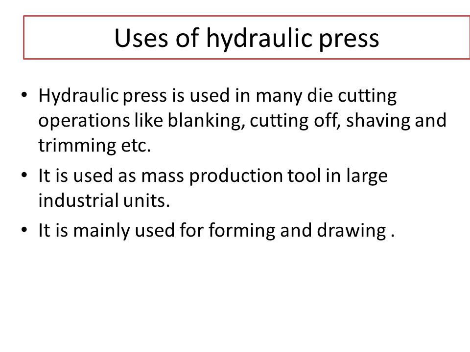 Uses of hydraulic press Hydraulic press is used in many die cutting operations like blanking, cutting off, shaving and trimming etc. It is used as mas