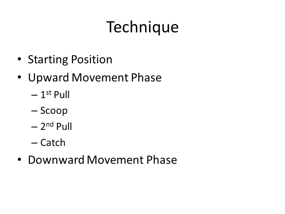 Starting Position Upward Movement Phase – 1 st Pull – Scoop – 2 nd Pull – Catch Downward Movement Phase