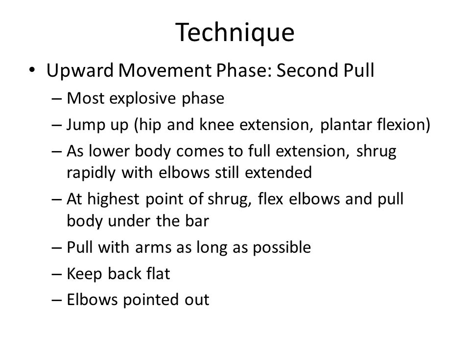 Technique Upward Movement Phase: Second Pull – Most explosive phase – Jump up (hip and knee extension, plantar flexion) – As lower body comes to full extension, shrug rapidly with elbows still extended – At highest point of shrug, flex elbows and pull body under the bar – Pull with arms as long as possible – Keep back flat – Elbows pointed out