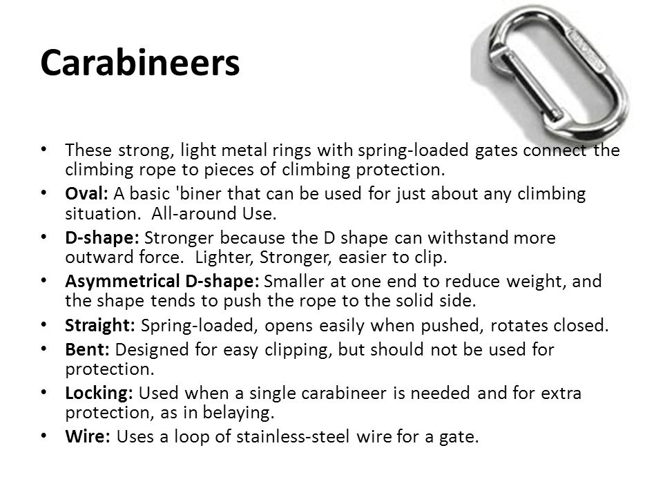 Carabineers These strong, light metal rings with spring-loaded gates connect the climbing rope to pieces of climbing protection.