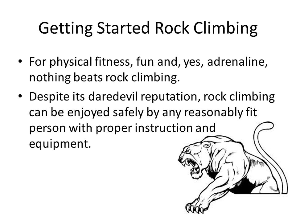 Getting Started Rock Climbing For physical fitness, fun and, yes, adrenaline, nothing beats rock climbing.