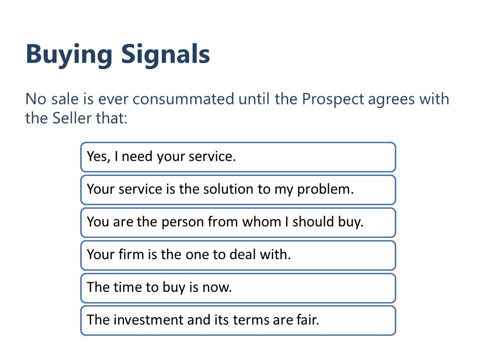 Buying Signals No sale is ever consummated until the Prospect agrees with the Seller that: Yes, I need your service.Your service is the solution to my problem.You are the person from whom I should buy.Your firm is the one to deal with.The time to buy is now.The investment and its terms are fair.