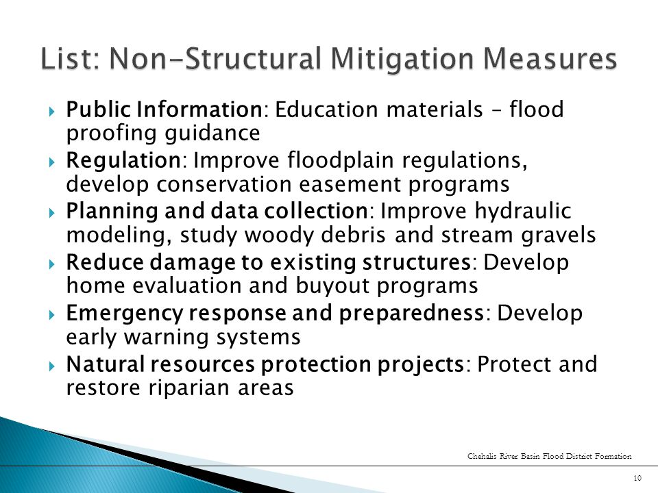  Public Information: Education materials – flood proofing guidance  Regulation: Improve floodplain regulations, develop conservation easement programs  Planning and data collection: Improve hydraulic modeling, study woody debris and stream gravels  Reduce damage to existing structures: Develop home evaluation and buyout programs  Emergency response and preparedness: Develop early warning systems  Natural resources protection projects: Protect and restore riparian areas Chehalis River Basin Flood District Formation 10