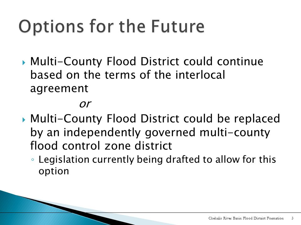  Multi-County Flood District could continue based on the terms of the interlocal agreement or  Multi-County Flood District could be replaced by an independently governed multi-county flood control zone district ◦ Legislation currently being drafted to allow for this option Chehalis River Basin Flood District Formation 3