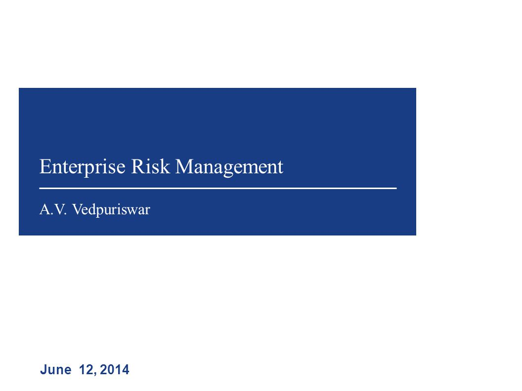 Enterprise Risk Management June 12, 2014 A.V. Vedpuriswar