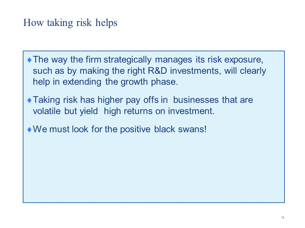 13 How taking risk helps  The way the firm strategically manages its risk exposure, such as by making the right R&D investments, will clearly help in extending the growth phase.
