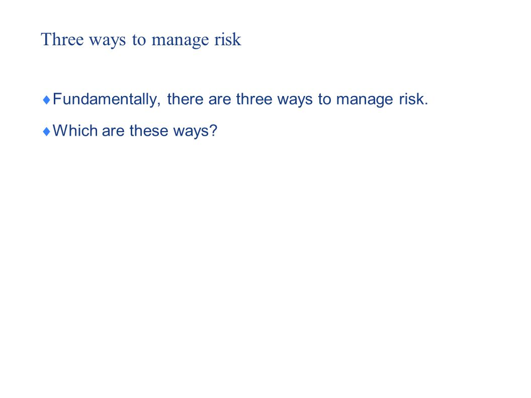 Three ways to manage risk  Fundamentally, there are three ways to manage risk.