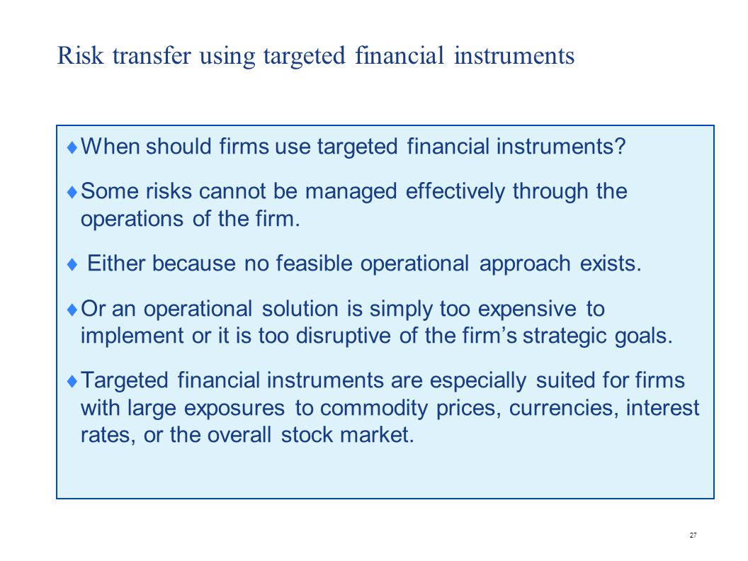 27 Risk transfer using targeted financial instruments  When should firms use targeted financial instruments.