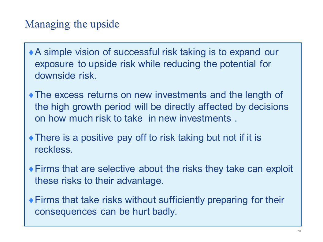 48 Managing the upside  A simple vision of successful risk taking is to expand our exposure to upside risk while reducing the potential for downside risk.