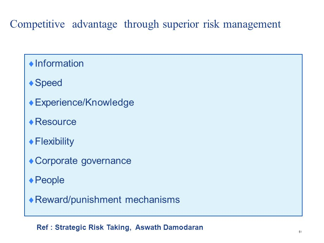 51 Competitive advantage through superior risk management  Information  Speed  Experience/Knowledge  Resource  Flexibility  Corporate governance  People  Reward/punishment mechanisms Ref : Strategic Risk Taking, Aswath Damodaran