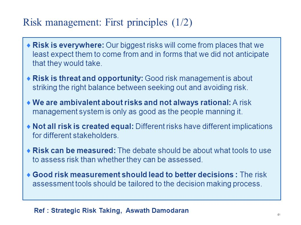 61 Risk management: First principles (1/2)  Risk is everywhere: Our biggest risks will come from places that we least expect them to come from and in forms that we did not anticipate that they would take.