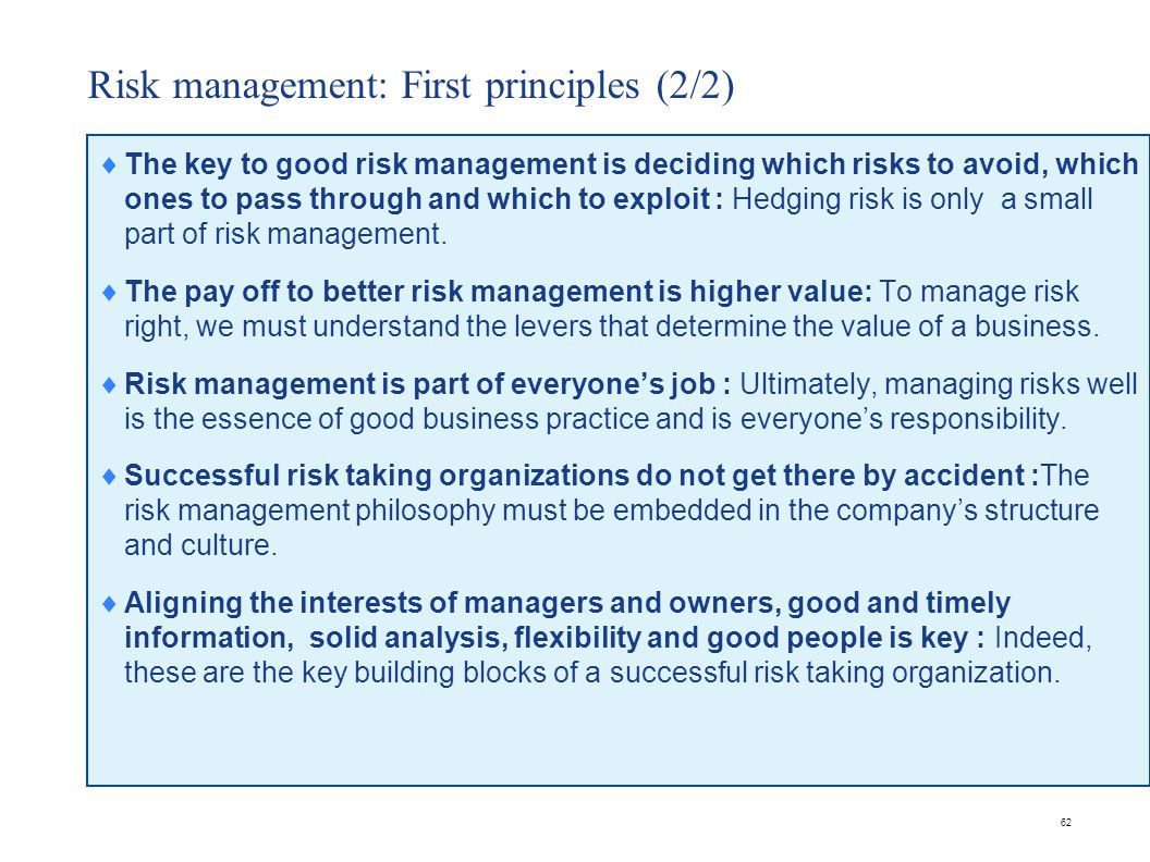 62 Risk management: First principles (2/2)  The key to good risk management is deciding which risks to avoid, which ones to pass through and which to exploit : Hedging risk is only a small part of risk management.