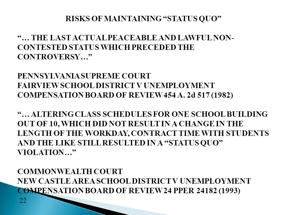 RISKS OF MAINTAINING STATUS QUO … THE LAST ACTUAL PEACEABLE AND LAWFUL NON- CONTESTED STATUS WHICH PRECEDED THE CONTROVERSY… PENNSYLVANIA SUPREME COURT FAIRVIEW SCHOOL DISTRICT V UNEMPLOYMENT COMPENSATION BOARD OF REVIEW 454 A.