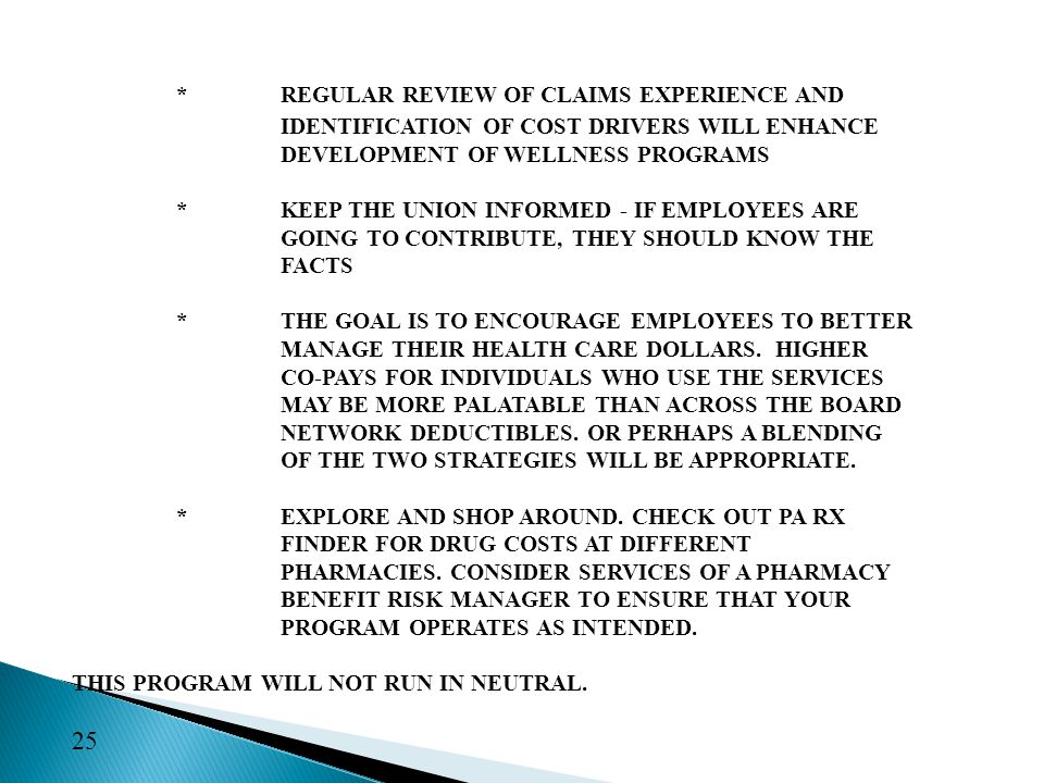 *REGULAR REVIEW OF CLAIMS EXPERIENCE AND IDENTIFICATION OF COST DRIVERS WILL ENHANCE DEVELOPMENT OF WELLNESS PROGRAMS *KEEP THE UNION INFORMED - IF EMPLOYEES ARE GOING TO CONTRIBUTE, THEY SHOULD KNOW THE FACTS *THE GOAL IS TO ENCOURAGE EMPLOYEES TO BETTER MANAGE THEIR HEALTH CARE DOLLARS.