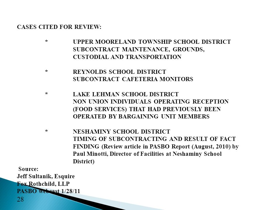 CASES CITED FOR REVIEW: *UPPER MOORELAND TOWNSHIP SCHOOL DISTRICT SUBCONTRACT MAINTENANCE, GROUNDS, CUSTODIAL AND TRANSPORTATION *REYNOLDS SCHOOL DISTRICT SUBCONTRACT CAFETERIA MONITORS *LAKE LEHMAN SCHOOL DISTRICT NON UNION INDIVIDUALS OPERATING RECEPTION (FOOD SERVICES) THAT HAD PREVIOUSLY BEEN OPERATED BY BARGAINING UNIT MEMBERS *NESHAMINY SCHOOL DISTRICT TIMING OF SUBCONTRACTING AND RESULT OF FACT FINDING (Review article in PASBO Report (August, 2010) by Paul Minotti, Director of Facilities at Neshaminy School District) Source: Jeff Sultanik, Esquire Fox Rothchild, LLP PASBO webcast 1/28/11 28