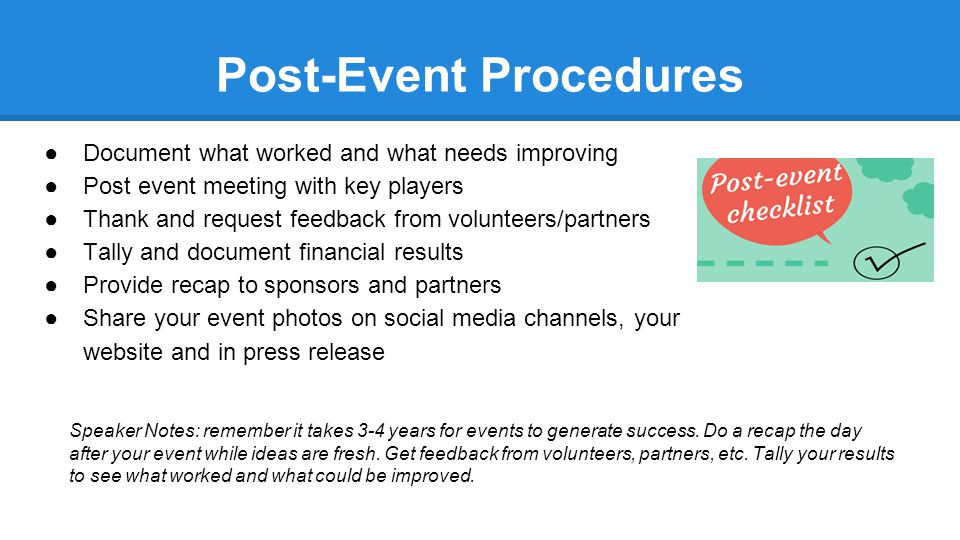 Post-Event Procedures ●Document what worked and what needs improving ●Post event meeting with key players ●Thank and request feedback from volunteers/partners ●Tally and document financial results ●Provide recap to sponsors and partners ●Share your event photos on social media channels, your website and in press release Speaker Notes: remember it takes 3-4 years for events to generate success.