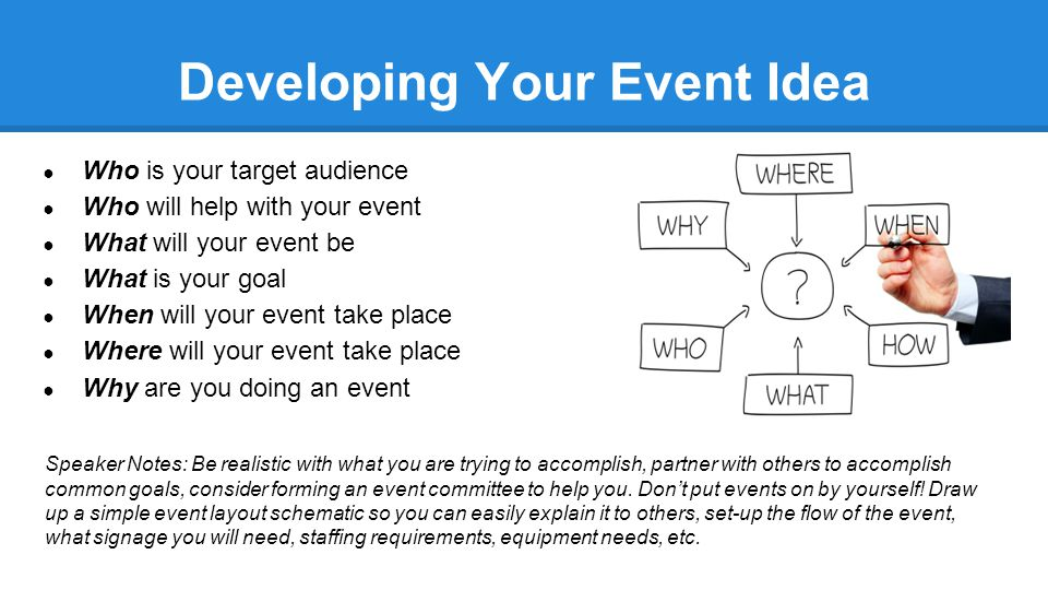 Developing Your Event Idea ● Who is your target audience ● Who will help with your event ● What will your event be ● What is your goal ● When will your event take place ● Where will your event take place ● Why are you doing an event Speaker Notes: Be realistic with what you are trying to accomplish, partner with others to accomplish common goals, consider forming an event committee to help you.