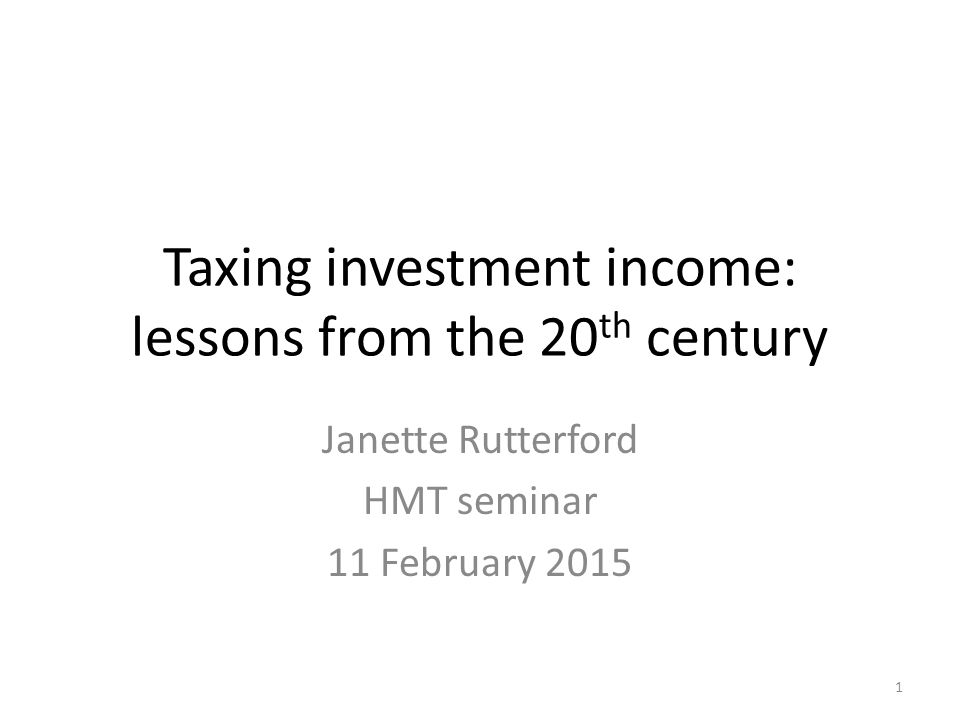 Taxing investment income: lessons from the 20 th century Janette Rutterford HMT seminar 11 February 2015 1