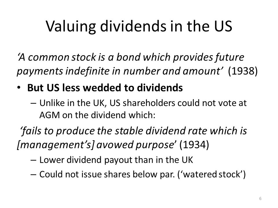 Valuing dividends in the US 'A common stock is a bond which provides future payments indefinite in number and amount' (1938) But US less wedded to dividends – Unlike in the UK, US shareholders could not vote at AGM on the dividend which: 'fails to produce the stable dividend rate which is [management's] avowed purpose' (1934) – Lower dividend payout than in the UK – Could not issue shares below par.