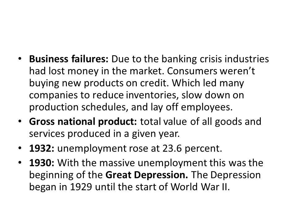 Business failures: Due to the banking crisis industries had lost money in the market. Consumers weren't buying new products on credit. Which led many