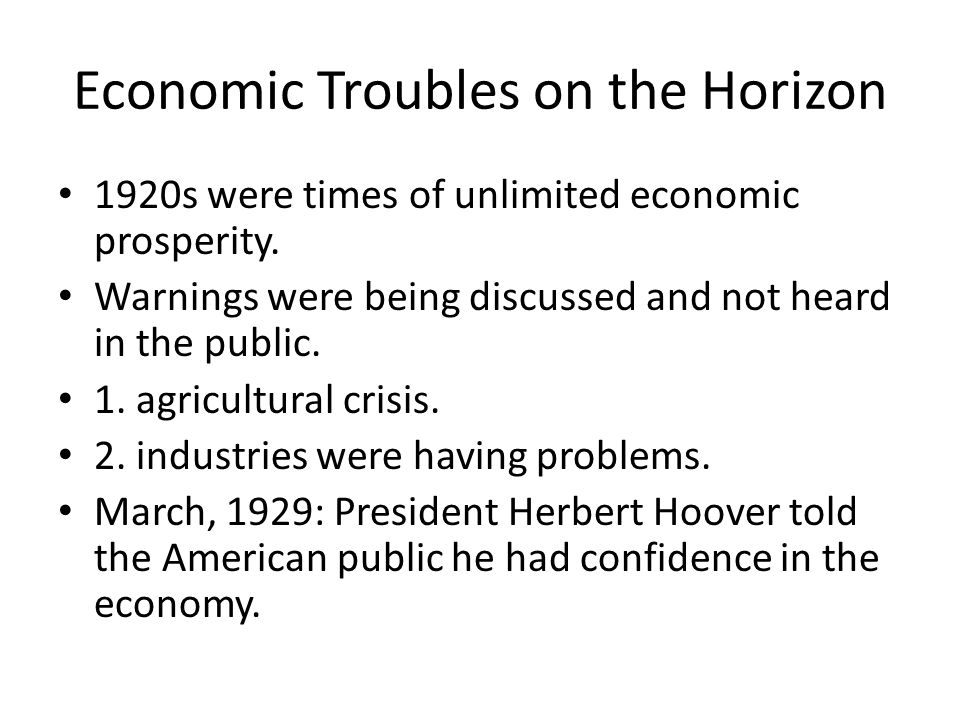 Economic Troubles on the Horizon 1920s were times of unlimited economic prosperity. Warnings were being discussed and not heard in the public. 1. agri
