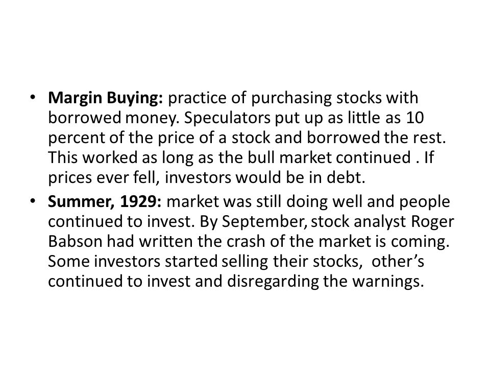 Margin Buying: practice of purchasing stocks with borrowed money. Speculators put up as little as 10 percent of the price of a stock and borrowed the