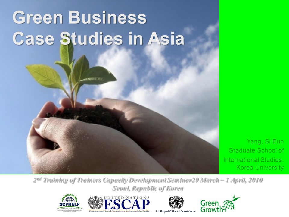 Yang, Si Eun Graduate School of International Studies, Korea University Green Business Case Studies in Asia 2 nd Training of Trainers Capacity Development Seminar29 March – 1 April, 2010 Seoul, Republic of Korea