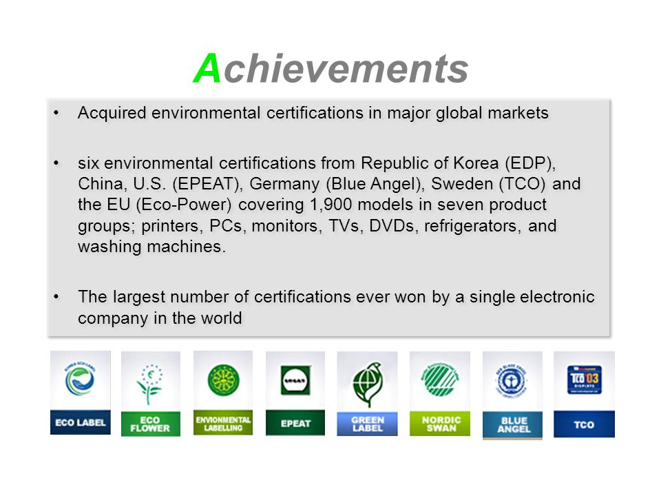 Achievements Acquired environmental certifications in major global markets six environmental certifications from Republic of Korea (EDP), China, U.S.