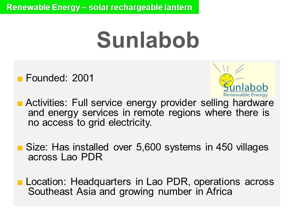Sunlabob ■ Founded: 2001 ■ Activities: Full service energy provider selling hardware and energy services in remote regions where there is no access to grid electricity.