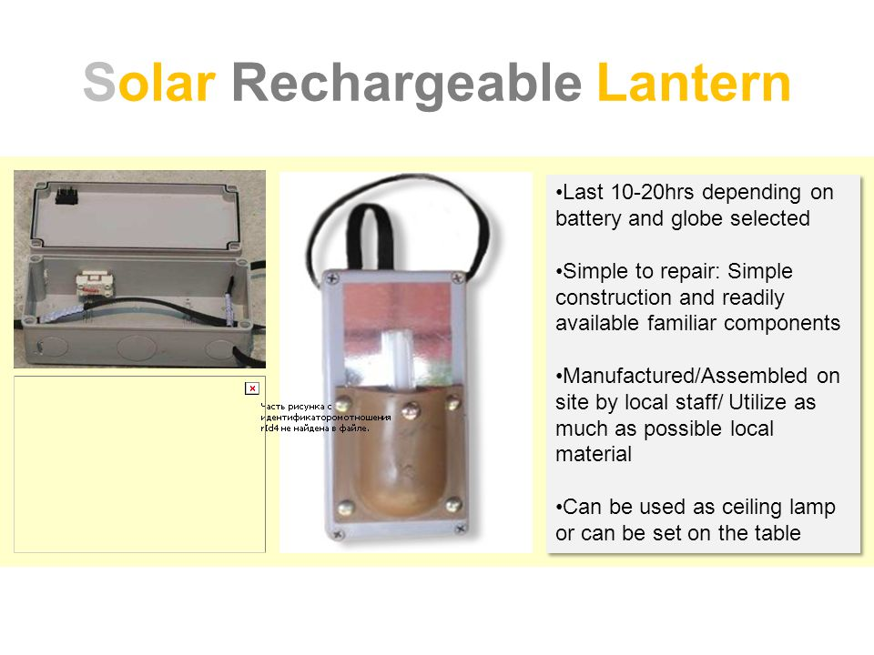 Solar Rechargeable Lantern Last 10-20hrs depending on battery and globe selected Simple to repair: Simple construction and readily available familiar components Manufactured/Assembled on site by local staff/ Utilize as much as possible local material Can be used as ceiling lamp or can be set on the table Last 10-20hrs depending on battery and globe selected Simple to repair: Simple construction and readily available familiar components Manufactured/Assembled on site by local staff/ Utilize as much as possible local material Can be used as ceiling lamp or can be set on the table