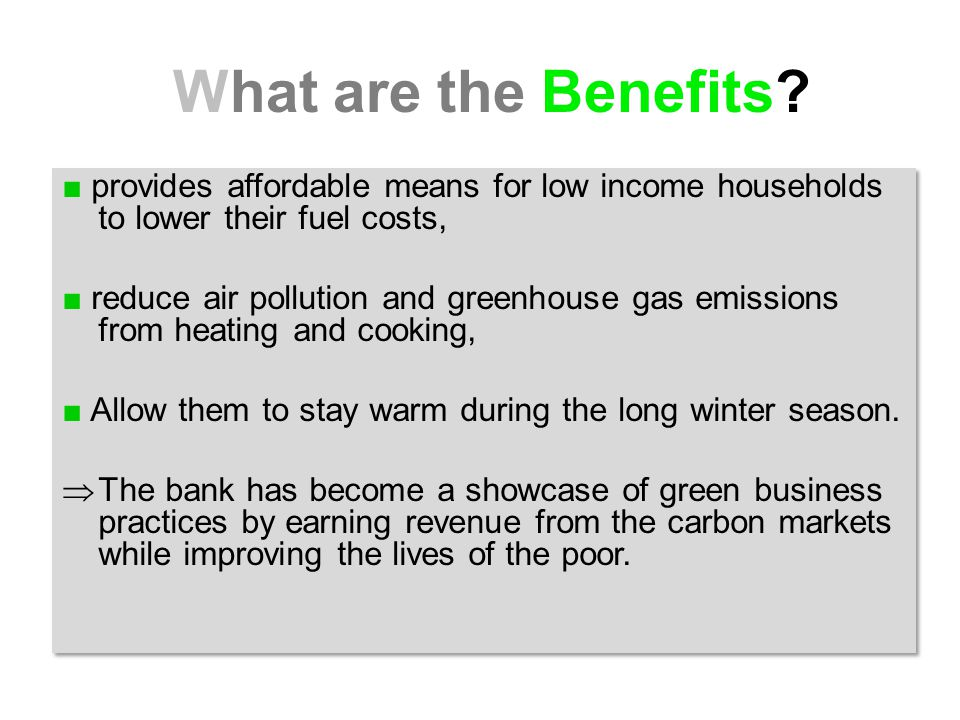 ■ provides affordable means for low income households to lower their fuel costs, ■ reduce air pollution and greenhouse gas emissions from heating and cooking, ■ Allow them to stay warm during the long winter season.