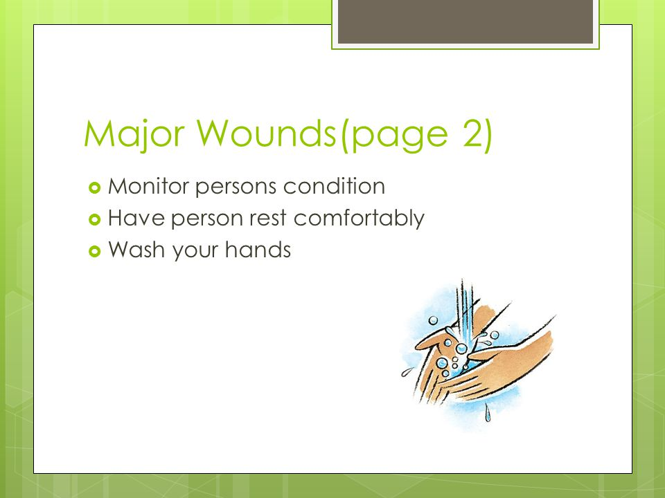 Major Wounds(page 2)  Monitor persons condition  Have person rest comfortably  Wash your hands