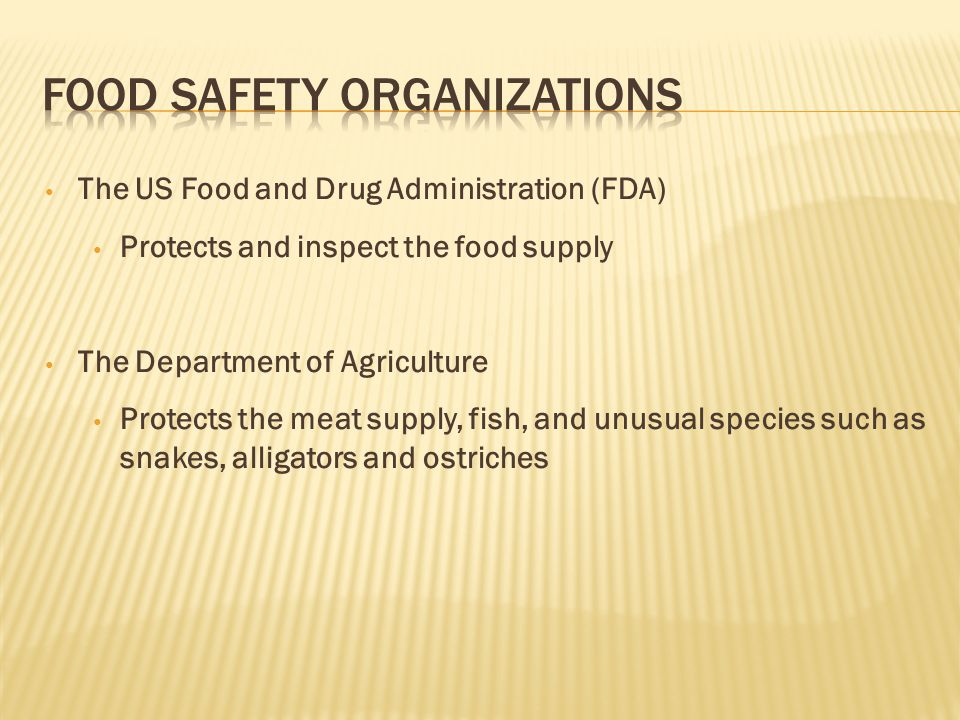 The US Food and Drug Administration (FDA) Protects and inspect the food supply The Department of Agriculture Protects the meat supply, fish, and unusual species such as snakes, alligators and ostriches