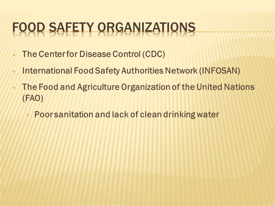 The Center for Disease Control (CDC) International Food Safety Authorities Network (INFOSAN) The Food and Agriculture Organization of the United Nations (FAO) Poor sanitation and lack of clean drinking water