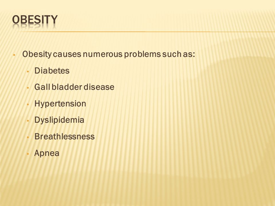 Obesity causes numerous problems such as: Diabetes Gall bladder disease Hypertension Dyslipidemia Breathlessness Apnea