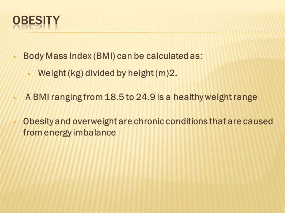 Body Mass Index (BMI) can be calculated as: Weight (kg) divided by height (m)2.