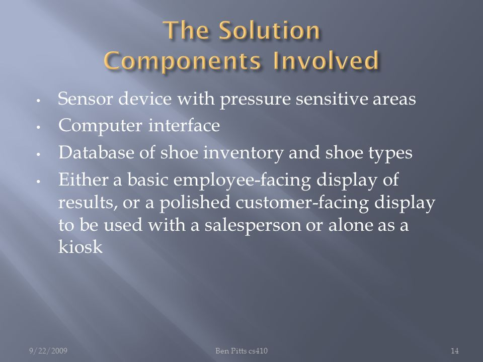 Sensor device with pressure sensitive areas Computer interface Database of shoe inventory and shoe types Either a basic employee-facing display of results, or a polished customer-facing display to be used with a salesperson or alone as a kiosk 9/22/2009Ben Pitts cs41014