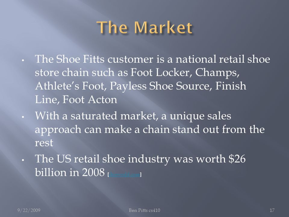 The Shoe Fitts customer is a national retail shoe store chain such as Foot Locker, Champs, Athlete's Foot, Payless Shoe Source, Finish Line, Foot Acton With a saturated market, a unique sales approach can make a chain stand out from the rest The US retail shoe industry was worth $26 billion in 2008 [ibisworld.com]ibisworld.com 9/22/2009Ben Pitts cs41017