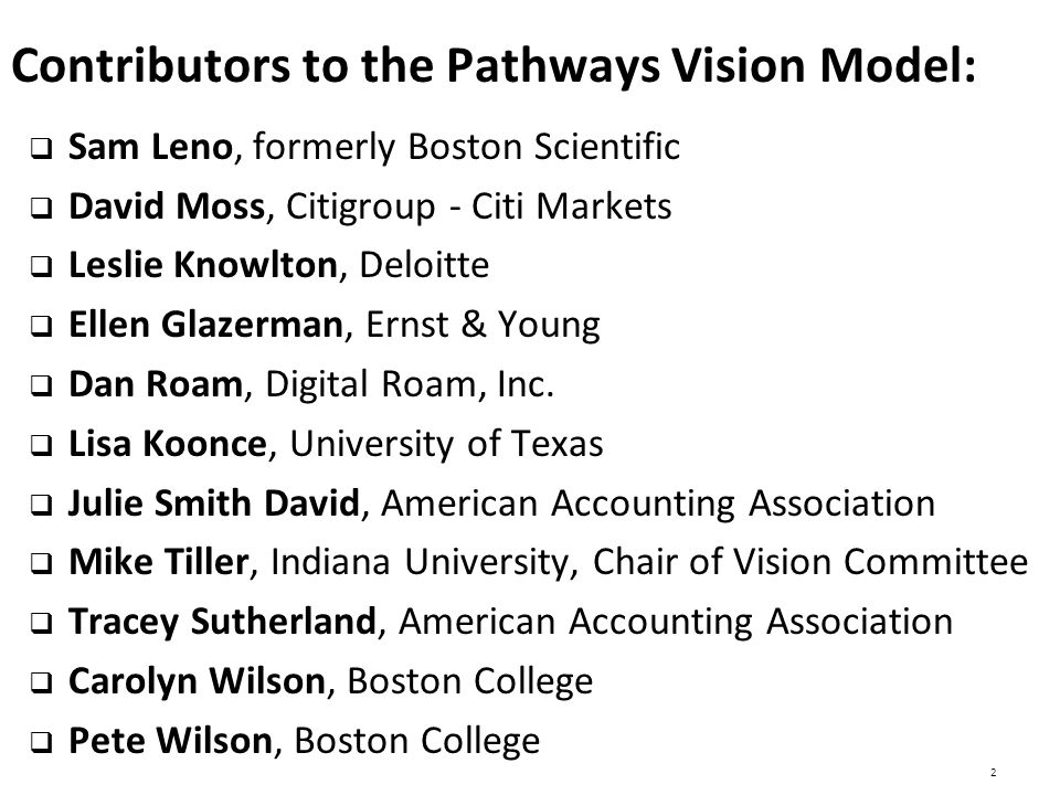 Contributors to the Pathways Vision Model:  Sam Leno, formerly Boston Scientific  David Moss, Citigroup - Citi Markets  Leslie Knowlton, Deloitte  Ellen Glazerman, Ernst & Young  Dan Roam, Digital Roam, Inc.