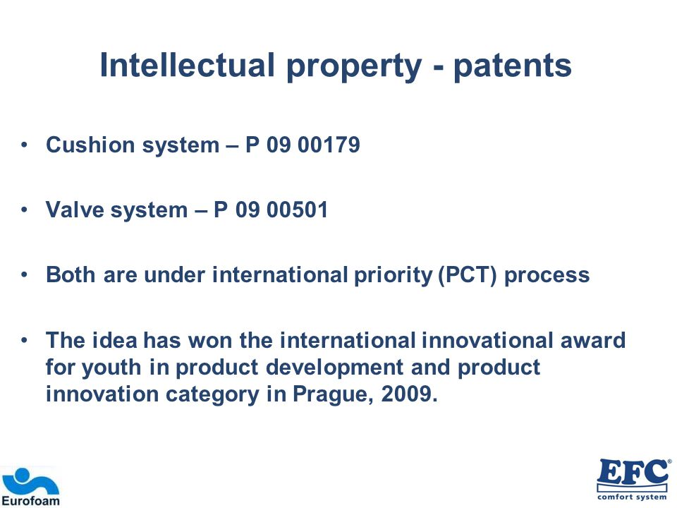Intellectual property - patents Cushion system – P 09 00179 Valve system – P 09 00501 Both are under international priority (PCT) process The idea has won the international innovational award for youth in product development and product innovation category in Prague, 2009.